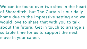 We can be found over two sites in the heart of Shoreditch, but The Curtain is our daily home due to the impressive setting and we would love to share that with you to talk about the future. Get in touch to arrange a suitable time for us to support the next move in your career.